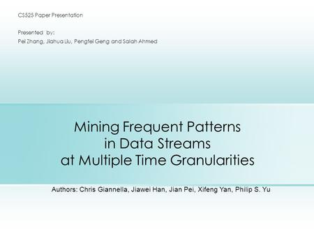 Mining Frequent Patterns in Data Streams at Multiple Time Granularities CS525 Paper Presentation Presented by: Pei Zhang, Jiahua Liu, Pengfei Geng and.