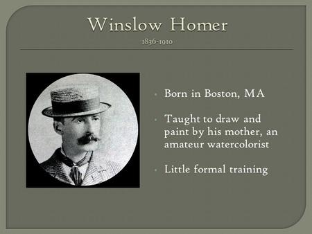 Born in Boston, MA Taught to draw and paint by his mother, an amateur watercolorist Little formal training.