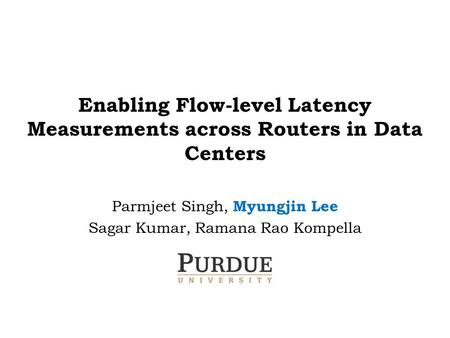 Enabling Flow-level Latency Measurements across Routers in Data Centers Parmjeet Singh, Myungjin Lee Sagar Kumar, Ramana Rao Kompella.