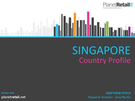 1 planetretail.net SINGAPORE Country Profile October 2013 MATTHEW STYCH Research Director - Asia-Pacific.