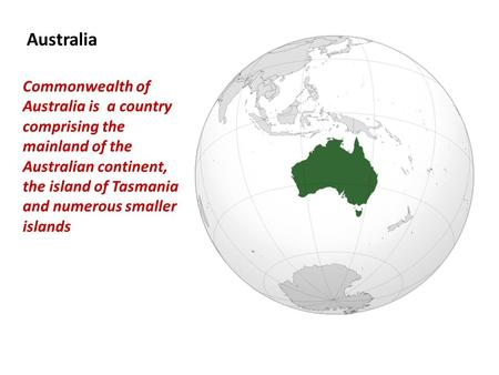 Australia Commonwealth of Australia is a country comprising the mainland of the Australian continent, the island of Tasmania and numerous smaller islands.
