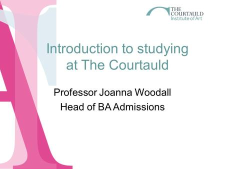 Introduction to studying at The Courtauld Professor Joanna Woodall Head of BA Admissions.