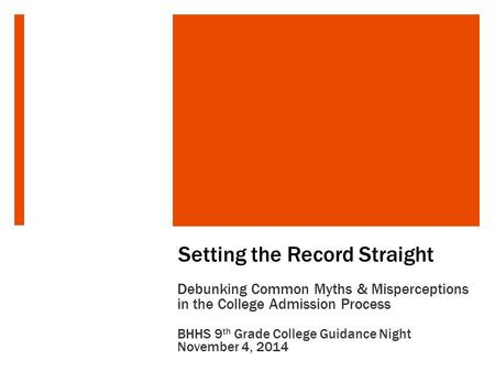 Setting the Record Straight Debunking Common Myths & Misperceptions in the College Admission Process BHHS 9 th Grade College Guidance Night November 4,