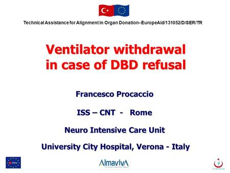 Technical Assistance for Alignment in Organ Donation- EuropeAid/131052/D/SER/TR Ventilator withdrawal in case of DBD refusal Francesco Procaccio ISS –
