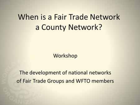 When is a Fair Trade Network a County Network? Workshop The development of national networks of Fair Trade Groups and WFTO members.
