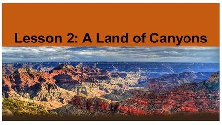 Lesson 2: A Land of Canyons. The Grand Canyon Where in North America? The Grand Canyon lies in the State of Arizona on the Western side of the United.