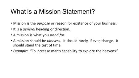 What is a Mission Statement? Mission is the purpose or reason for existence of your business. It is a general heading or direction. A mission is what you.