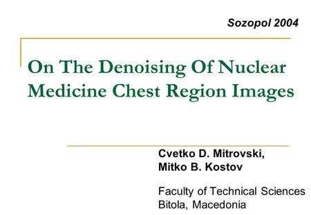 On The Denoising Of Nuclear Medicine Chest Region Images Faculty of Technical Sciences Bitola, Macedonia Sozopol 2004 Cvetko D. Mitrovski, Mitko B. Kostov.