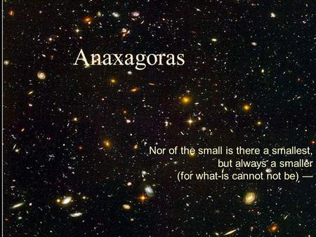 Anaxagoras Nor of the small is there a smallest, but always a smaller (for what-is cannot not be) —