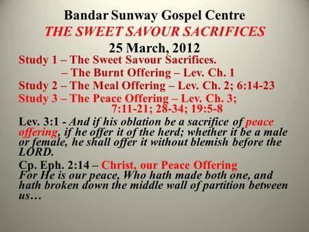 Bandar Sunway Gospel Centre THE SWEET SAVOUR SACRIFICES 25 March, 2012 Study 1 – The Sweet Savour Sacrifices. – The Burnt Offering – Lev. Ch. 1 Study 2.