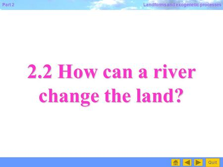Part 2 Quit Landforms and exogenetic processes 2.2 How can a river change the land?