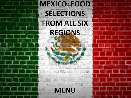 MEXICO: FOOD SELECTIONS FROM ALL SIX REGIONS MENU.