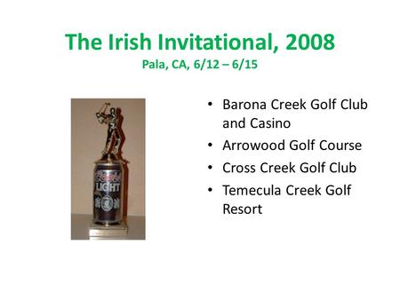 The Irish Invitational, 2008 Pala, CA, 6/12 – 6/15 Barona Creek Golf Club and Casino Arrowood Golf Course Cross Creek Golf Club Temecula Creek Golf Resort.