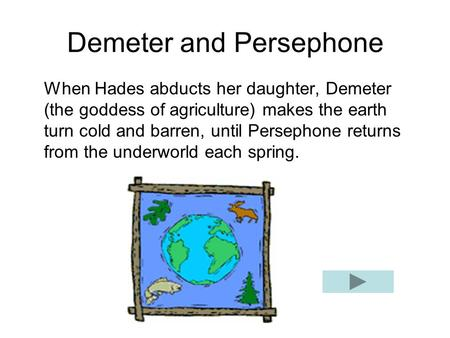 Demeter and Persephone When Hades abducts her daughter, Demeter (the goddess of agriculture) makes the earth turn cold and barren, until Persephone returns.