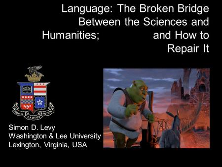 Language: The Broken Bridge Between the Sciences and Humanities; and How to Repair It Simon D. Levy Washington & Lee University Lexington, Virginia, USA.