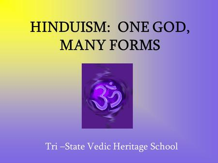HINDUISM: ONE GOD, MANY FORMS Tri –State Vedic Heritage School.