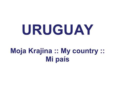 URUGUAY Moja Krajina :: My country :: Mi país. Location and flag.