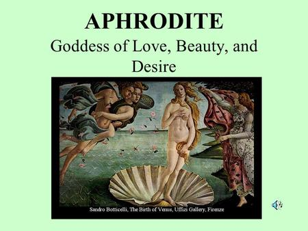 APHRODITE Goddess of Love, Beauty, and Desire. Two Stories of Her Creation. 1) Daughter of Zeus and Dione. 2) Arose From the Sea Foam on a Giant Scallop,