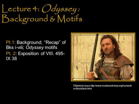 "Lecture 4: Odyssey : Background & Motifs Pt.1: Background; ""Recap"" of Bks i-viii; Odyssey motifs Pt. 2: Exposition of VIII. 495- IX 38 Odysseus, Source:"