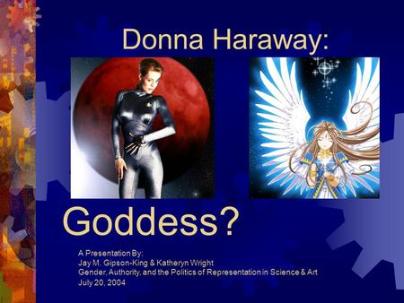 Cyborg or Goddess? Donna Haraway: A Presentation By: Jay M. Gipson-King & Katheryn Wright Gender, Authority, and the Politics of Representation in Science.
