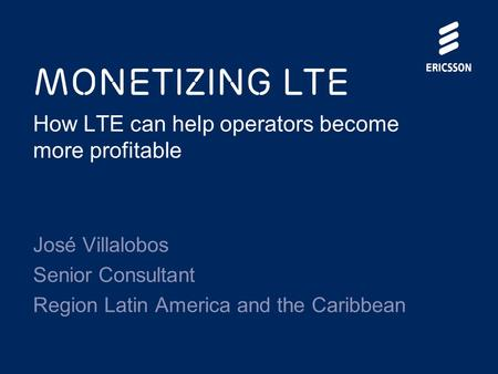 Monetizing LTE How LTE can help operators become more profitable José Villalobos Senior Consultant Region Latin America and the Caribbean.