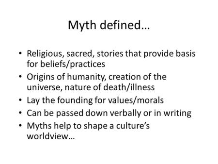 Myth defined… Religious, sacred, stories that provide basis for beliefs/practices Origins of humanity, creation of the universe, nature of death/illness.