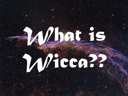 What is Wicca??. Wicca is a Pagan Religion Wicca (and Pagans) Honor:  The Elements of Nature : Earth, Air, Fire and Water  The God and Goddess (or Lord.