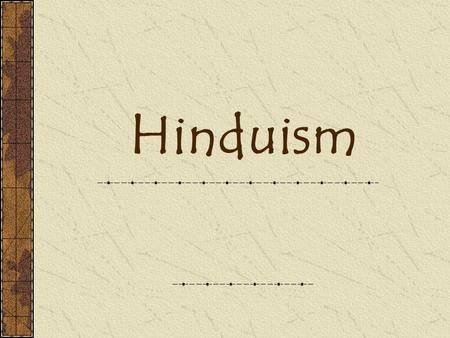 Hinduism. What is Hinduism? One of the oldest religions of humanity. A way of life – focused both on this world and beyond.