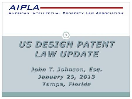 US DESIGN PATENT LAW UPDATE John T. Johnson, Esq. January 29, 2013 Tampa, Florida AIPLA 1.