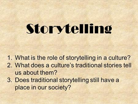 Storytelling 1.What is the role of storytelling in a culture? 2.What does a culture's traditional stories tell us about them? 3.Does traditional storytelling.
