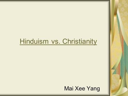 Hinduism vs. Christianity Mai Xee Yang. Hinduism Also known as The Sanatana Dharma Hinduism is a way of life, not a religion. Third most popular religion.