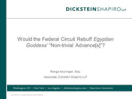 "© COPYRIGHT 2007. DICKSTEIN SHAPIRO LLP. ALL RIGHTS RESERVED. Would the Federal Circuit Rebuff Egyptian Goddess' ""Non-trivial Advance[s]""? Ranga Sourirajan,"