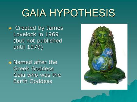 james lovelock and the gaia hypothesis The gaia hypothesis the entire range of living matter on earth from whales to viruses and from oaks to algae could be regarded as constituting a single living entity.