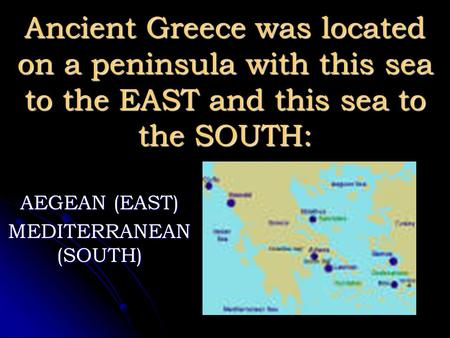Ancient Greece was located on a peninsula with this sea to the EAST and this sea to the SOUTH: AEGEAN (EAST) MEDITERRANEAN (SOUTH)