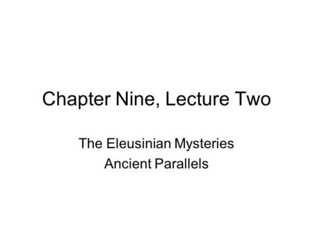 Chapter Nine, Lecture Two The Eleusinian Mysteries Ancient Parallels.