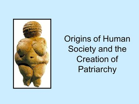 Origins of Human Society and the Creation of Patriarchy.