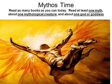 Mythos Time Read as many books as you can today. Read at least one myth, about one mythological creature, and about one god or goddess.