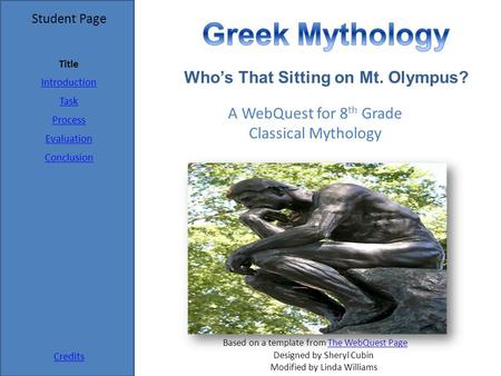 Student Page Title Introduction Task Process Evaluation Conclusion Credits A WebQuest for 8 th Grade Classical Mythology Designed by Sheryl Cubin Modified.