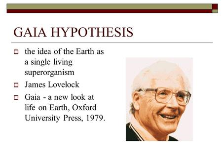 GAIA HYPOTHESIS  the idea of the Earth as a single living superorganism  James Lovelock  Gaia - a new look at life on Earth, Oxford University Press,