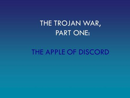 THE TROJAN WAR, PART ONE: THE APPLE OF DISCORD. A mortal named Peleus was set to marry the sea nymph Thetis. All of the gods and goddesses were invited.