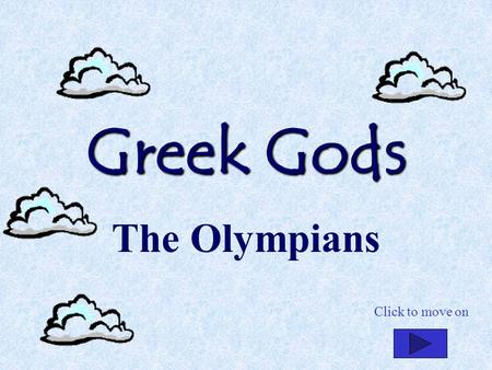 Greek Gods The Olympians Click to move on. Mount Olympus Click to move on.