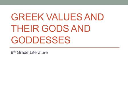 GREEK VALUES AND THEIR GODS AND GODDESSES 9 th Grade Literature.