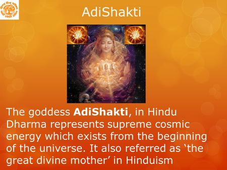 AdiShakti The goddess AdiShakti, in Hindu Dharma represents supreme cosmic energy which exists from the beginning of the universe. It also referred.