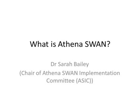 What is Athena SWAN? Dr Sarah Bailey (Chair of Athena SWAN Implementation Committee (ASIC))