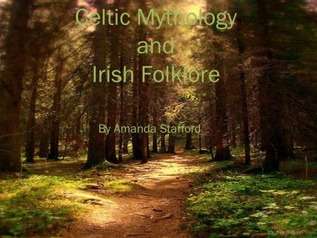 Celtic Mythology and Irish Folklore By Amanda Stafford.