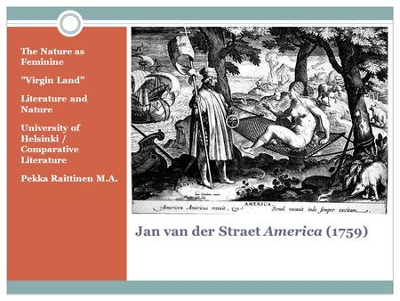 "Jan van der Straet America (1759) The Nature as Feminine ""Virgin Land"" Literature and Nature University of Helsinki / Comparative Literature Pekka Raittinen."
