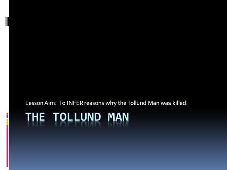 Lesson Aim: To INFER reasons why the Tollund Man was killed.