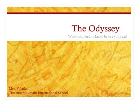 The Odyssey What you need to know before you read Mrs. Valaika Treasure Mountain International School.