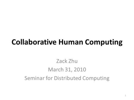 Collaborative Human Computing Zack Zhu March 31, 2010 Seminar for Distributed Computing 1.