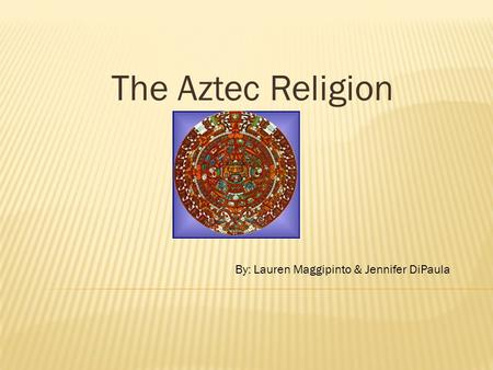 The Aztec Religion By: Lauren Maggipinto & Jennifer DiPaula.
